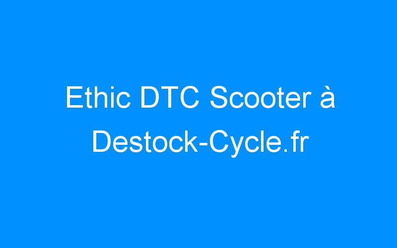 Ethic DTC Scooter à Destock-Cycle.fr
