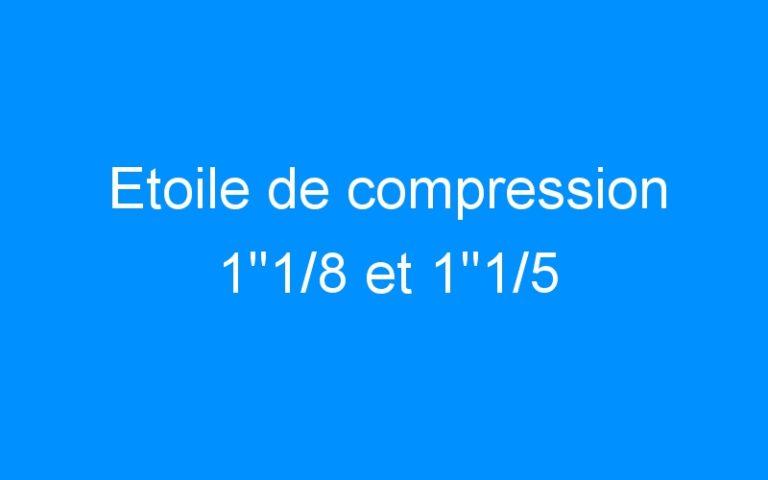 Etoile de compression 1″1/8 et 1″1/5
