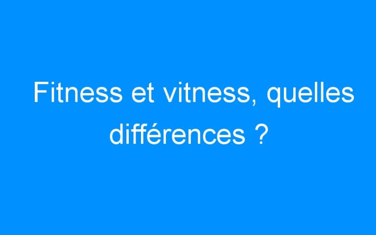 Fitness et vitness, quelles différences ?