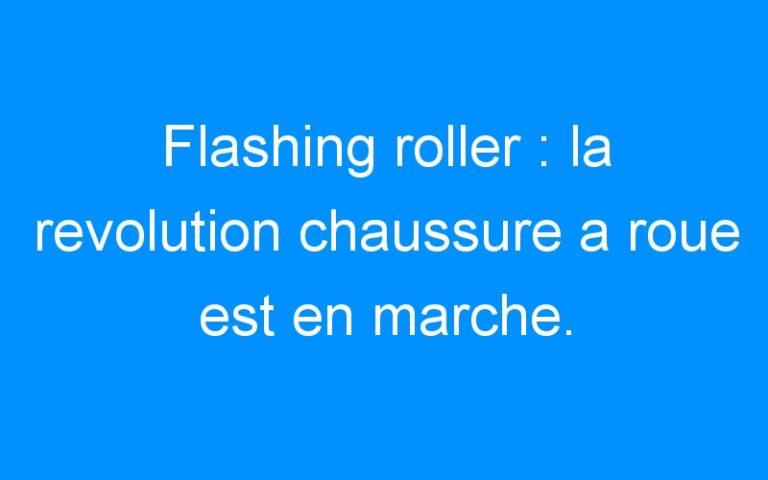 Flashing roller : la revolution chaussure a roue est en marche.