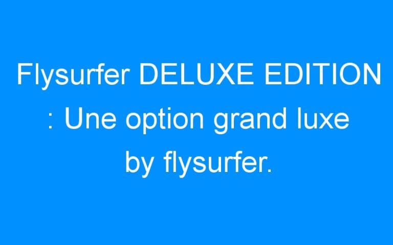 Flysurfer DELUXE EDITION : Une option grand luxe by flysurfer.