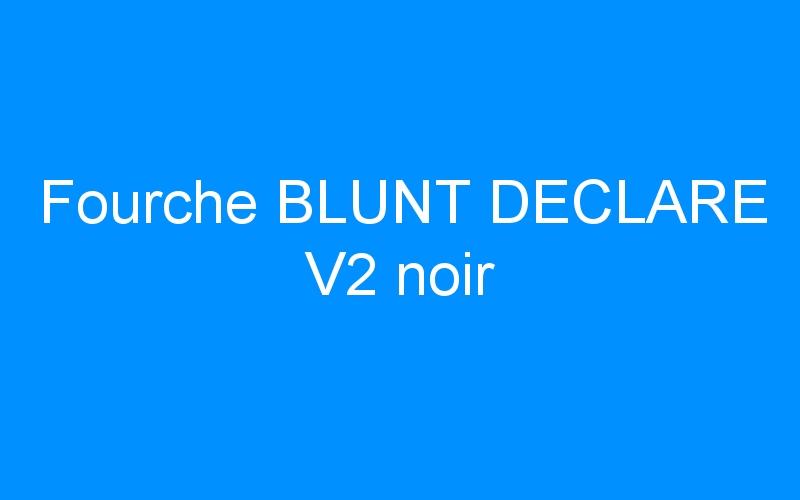 Fourche BLUNT DECLARE V2 noir