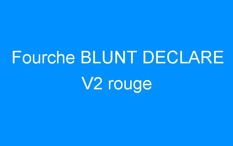Fourche BLUNT DECLARE V2 rouge
