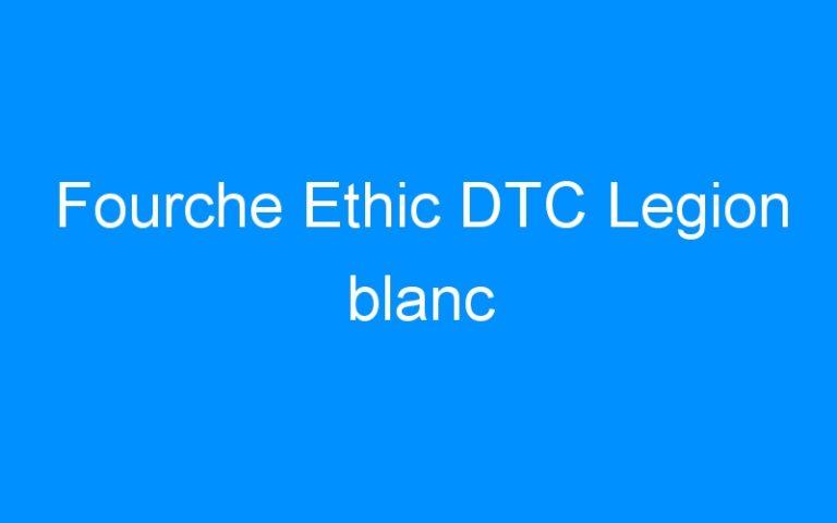 Fourche Ethic DTC Legion blanc