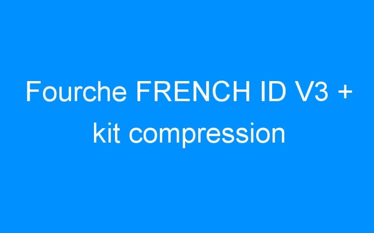 Fourche FRENCH ID V3 + kit compression