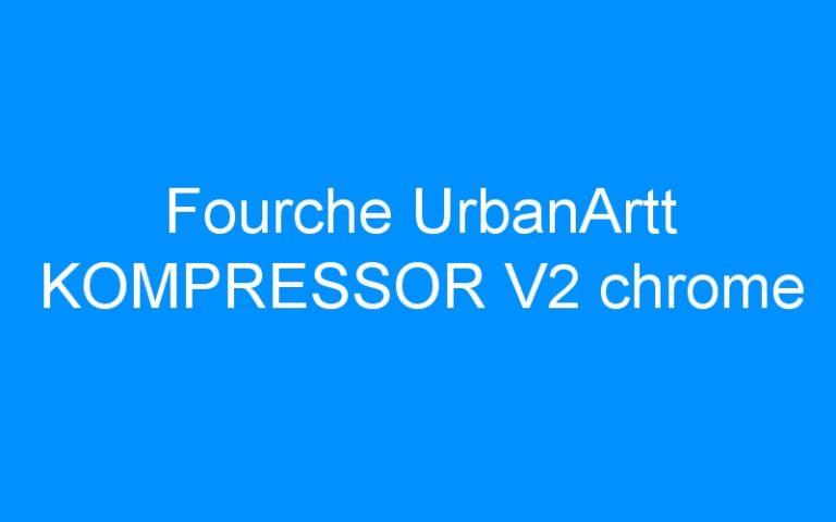 Fourche UrbanArtt KOMPRESSOR V2 chrome