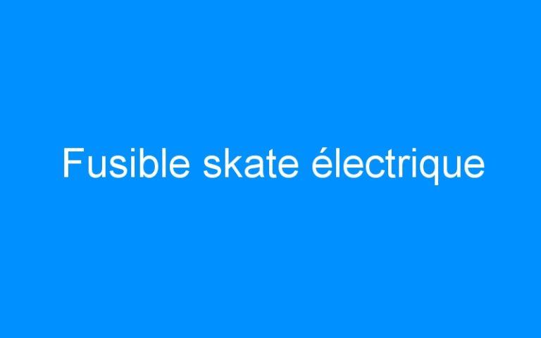 Fusible skate électrique