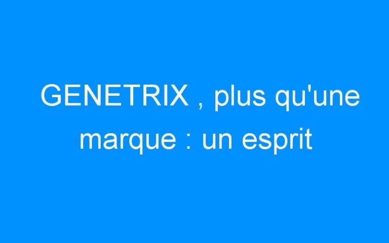GENETRIX , plus qu'une marque : un esprit
