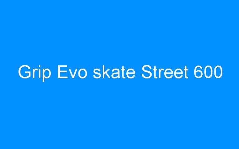 Grip Evo skate Street 600