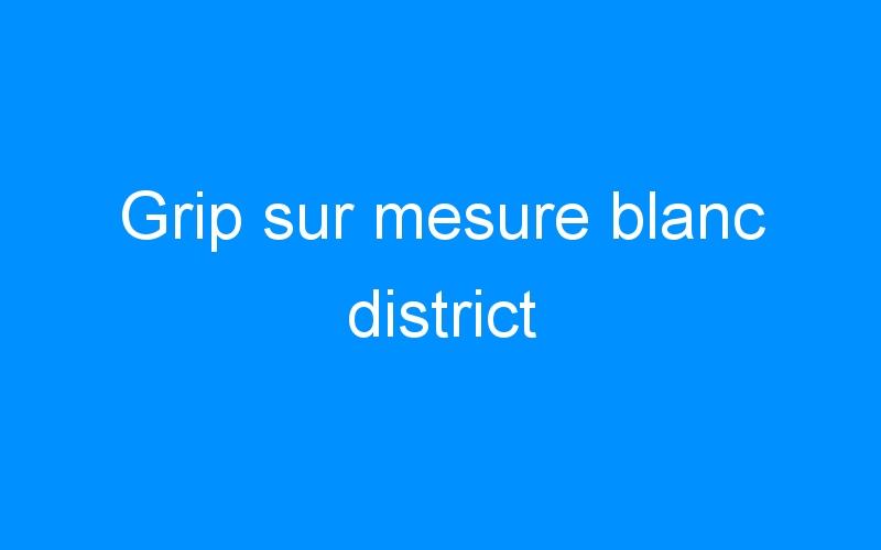 Grip sur mesure blanc district