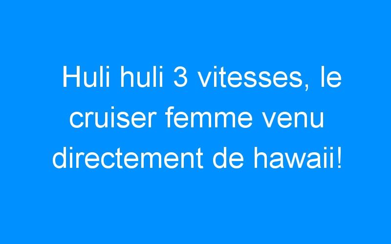 Huli huli 3 vitesses, le cruiser femme venu directement de hawaii!