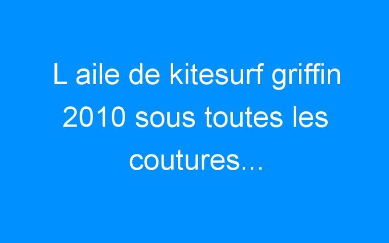 L aile de kitesurf griffin 2010 sous toutes les coutures…