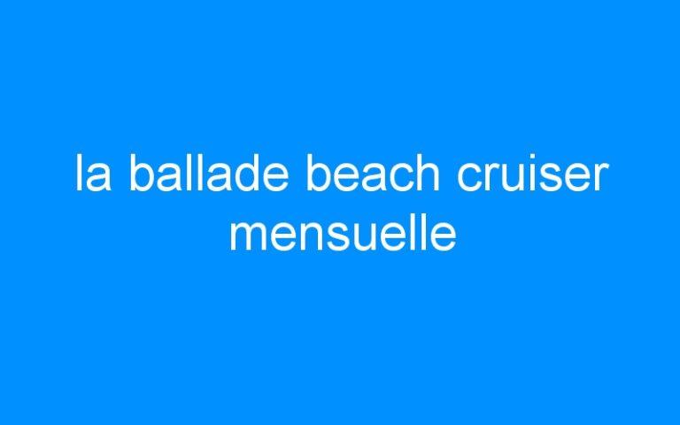 la ballade beach cruiser mensuelle