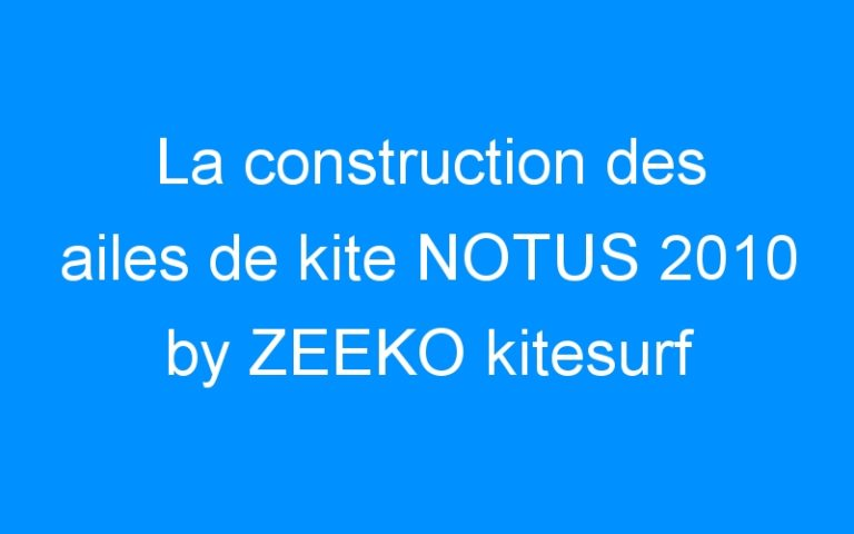 La construction des ailes de kite NOTUS 2010 by ZEEKO kitesurf