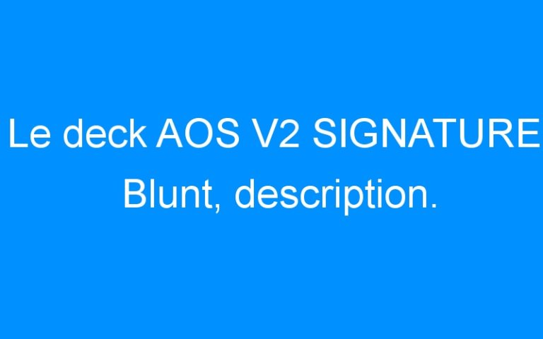 Le deck AOS V2 SIGNATURE Blunt, description.
