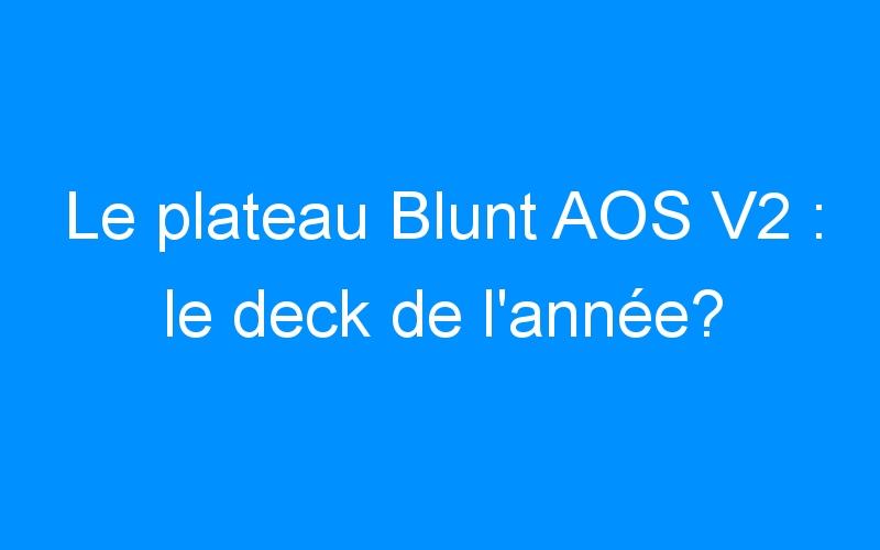 Le plateau Blunt AOS V2 : le deck de l'année?