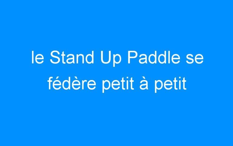le Stand Up Paddle se fédère petit à petit