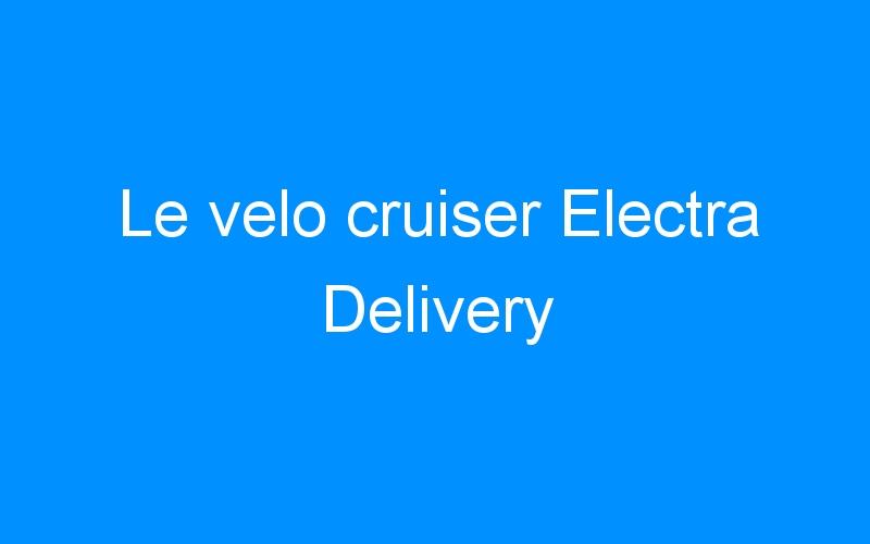 Le velo cruiser Electra Delivery