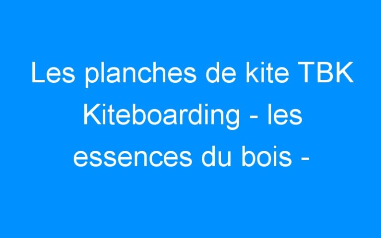 Les planches de kite TBK Kiteboarding – les essences du bois –