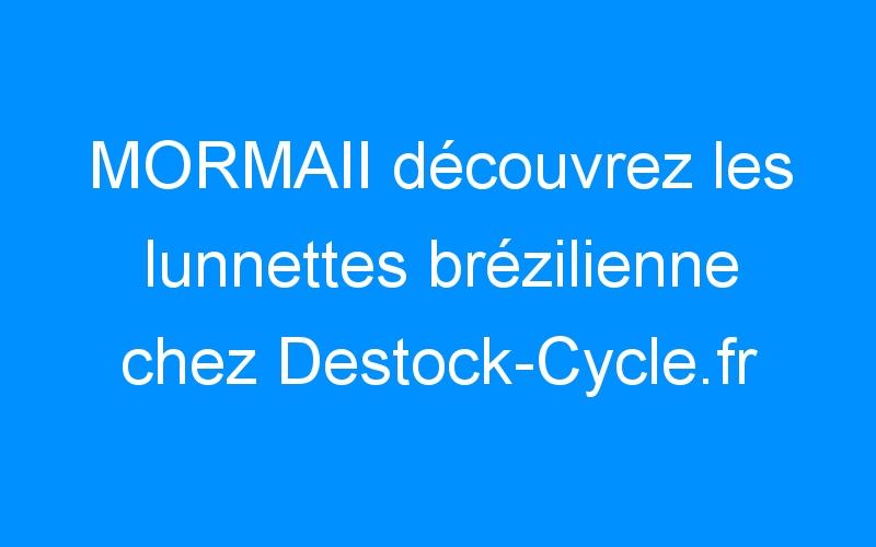 MORMAII découvrez les lunnettes brézilienne chez Destock-Cycle.fr