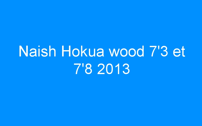 Naish Hokua wood 7'3 et 7'8 2013