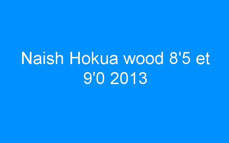 Naish Hokua wood 8'5 et 9'0 2013