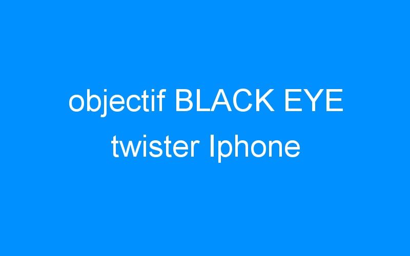objectif BLACK EYE twister Iphone