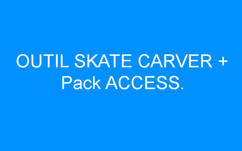 OUTIL SKATE CARVER + Pack ACCESS.