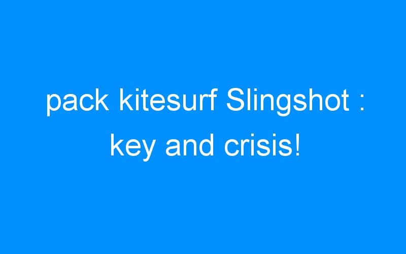 pack kitesurf Slingshot : key and crisis!