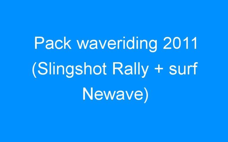 Pack waveriding 2011 (Slingshot Rally + surf Newave)