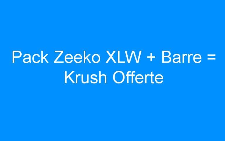 Pack Zeeko XLW + Barre = Krush Offerte