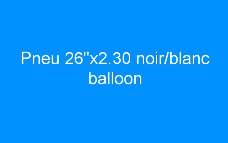 Pneu 26″x2.30 noir/blanc balloon