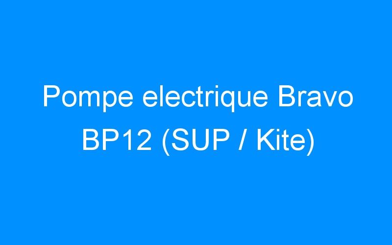 Pompe electrique Bravo BP12 (SUP / Kite)