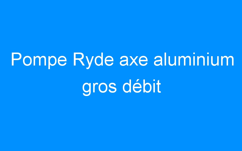 Pompe Ryde axe aluminium gros débit