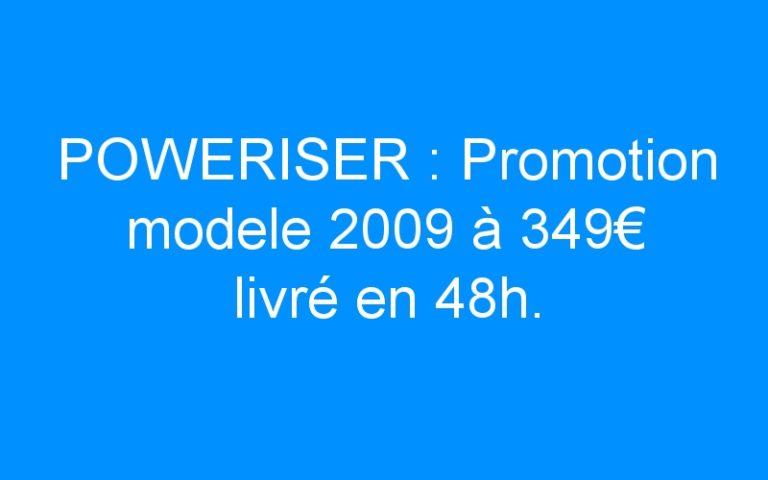 POWERISER : Promotion modele 2009 à 349€ livré en 48h.