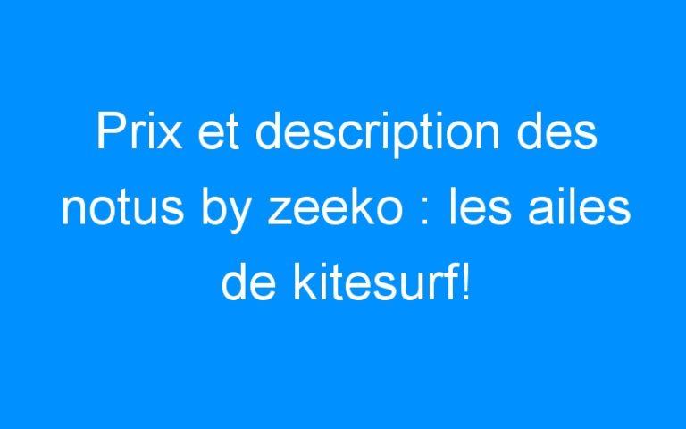 Prix et description des notus by zeeko : les ailes de kitesurf!