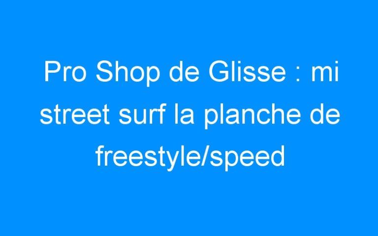Pro Shop de Glisse : mi street surf la planche de freestyle/speed