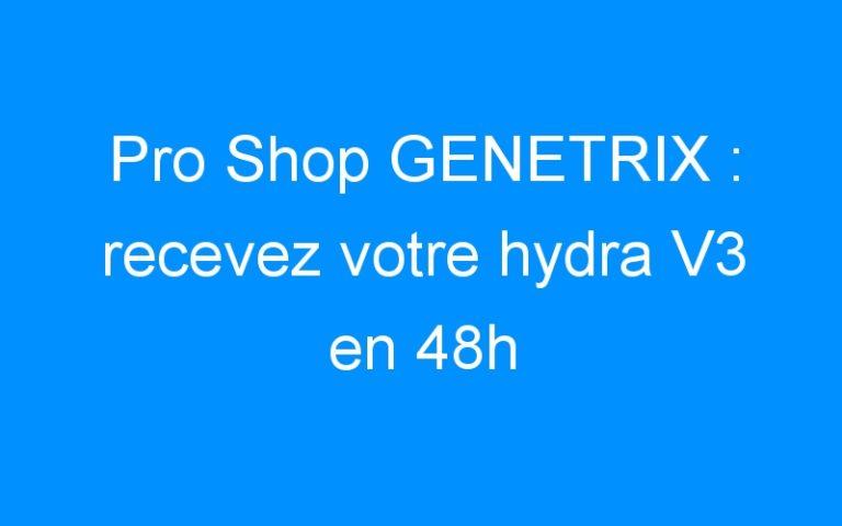 Pro Shop GENETRIX : recevez votre hydra V3 en 48h