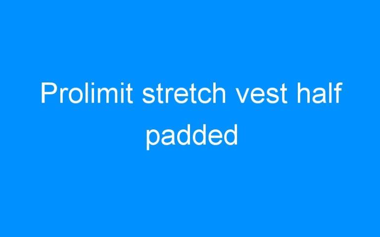 Prolimit stretch vest half padded