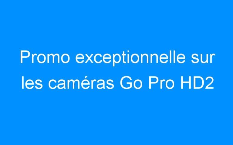 Promo exceptionnelle sur les caméras Go Pro HD2