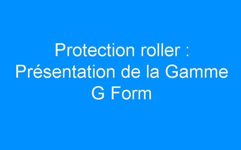 Protection roller : Présentation de la Gamme G Form