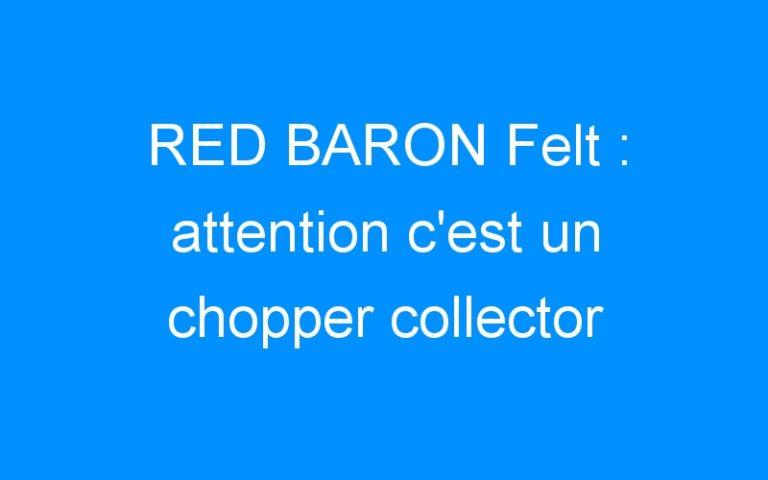 RED BARON Felt : attention c'est un chopper collector