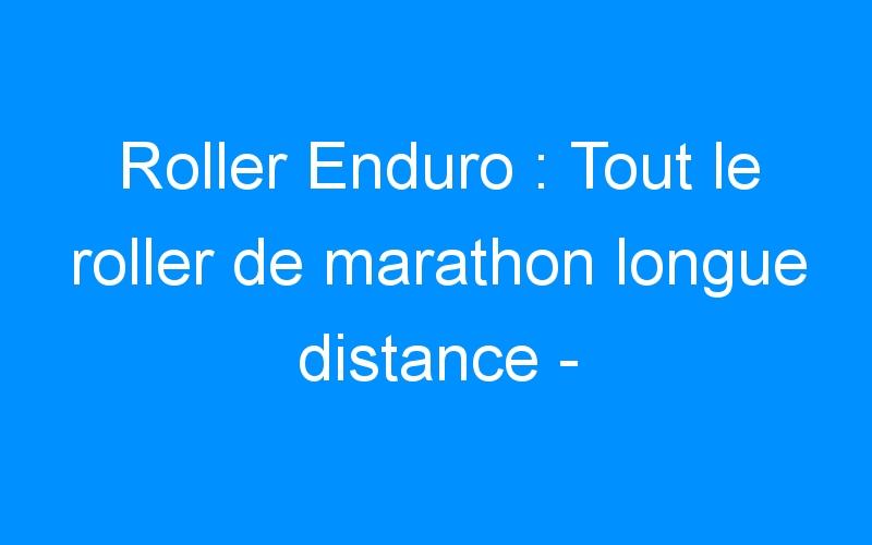 Roller Enduro : Tout le roller de marathon longue distance – Destock-Cycle.fr