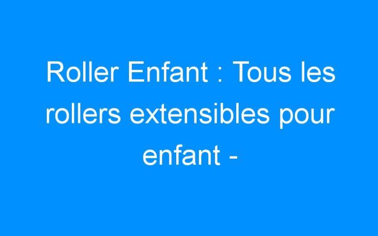 Roller Enfant : Tous les rollers extensibles pour enfant – Destock-Cycle.fr