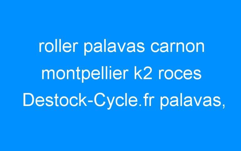 roller palavas carnon montpellier k2 roces Destock-Cycle.fr palavas, conseil pour roller fitness et street, piste, roller park cyclable