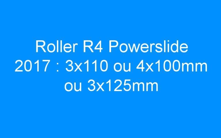 Roller R4 Powerslide 2017 : 3×110 ou 4x100mm ou 3x125mm