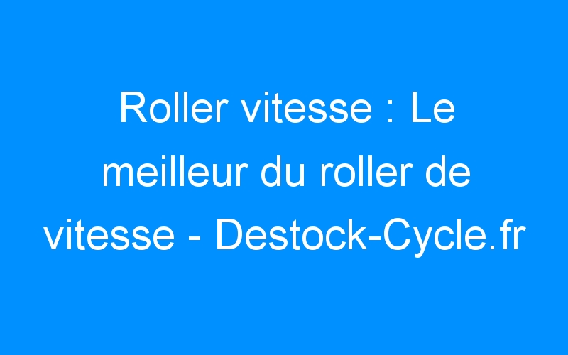 Roller vitesse : Le meilleur du roller de vitesse – Destock-Cycle.fr