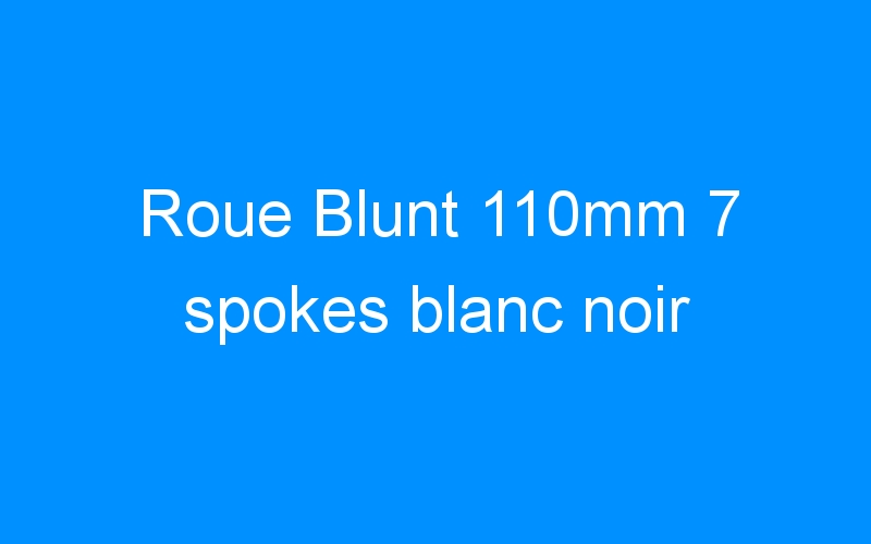 Roue Blunt 110mm 7 spokes blanc noir