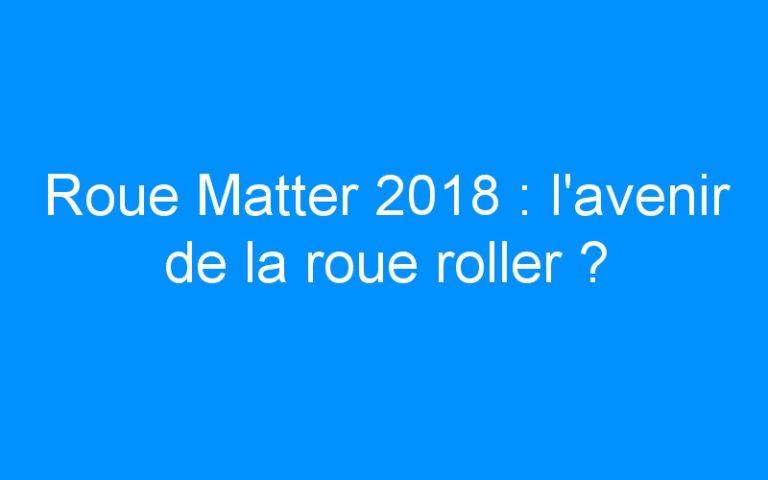 Roue Matter 2018 : l'avenir de la roue roller ?