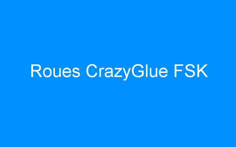 Roues CrazyGlue FSK